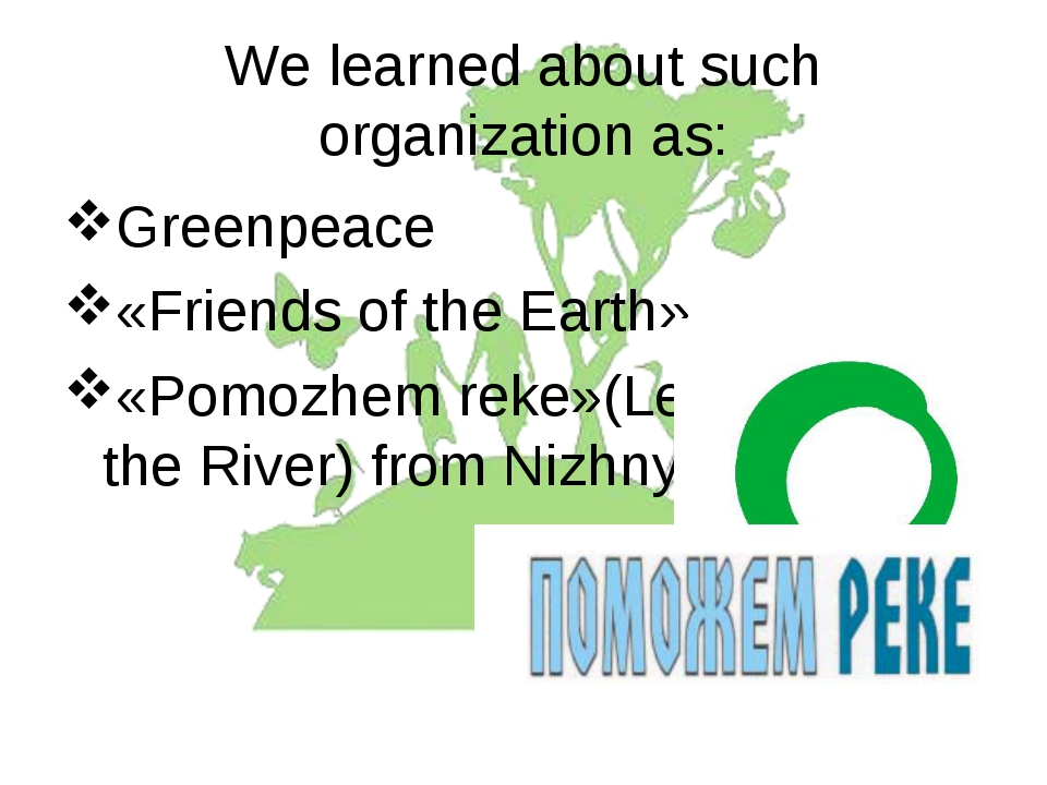 We learned about such organization as: Greenpeace «Friends of the Earth» «Pom...