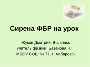 Сирена ФБР на урок Жуков Дмитрий, 9-а класс учитель физики: Базанова Н.Г. МБО