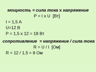 мощность = сила тока х напряжение P = I x U [Вт] I = 1,5 А U=12 В Р = 1,5 х 1