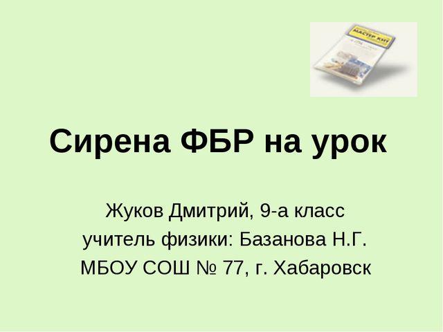 Сирена ФБР на урок Жуков Дмитрий, 9-а класс учитель физики: Базанова Н.Г. МБО...