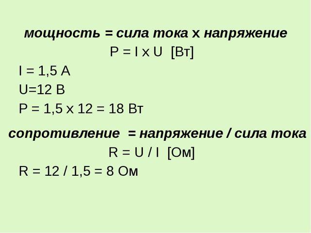 мощность = сила тока х напряжение P = I x U [Вт] I = 1,5 А U=12 В Р = 1,5 х 1...