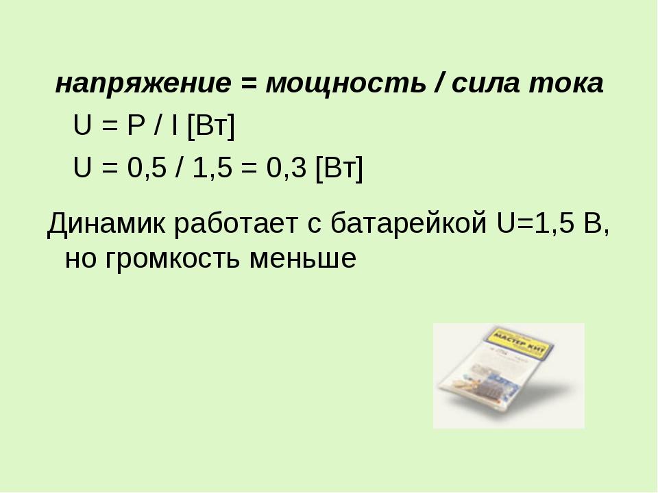 напряжение = мощность / сила тока U = P / I [Вт] U = 0,5 / 1,5 = 0,3 [Вт] Дин...