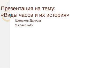 Презентация на тему: «Виды часов и их история» Шелехов Данила 2 класс «А»