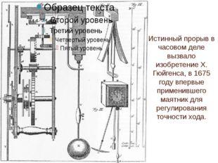 Истинный прорыв в часовом деле вызвало изобретение Х. Гюйгенса, в 1675 году в