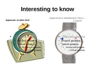 Interesting to know будильник -an alarm clock наручные и карманные часы – a w