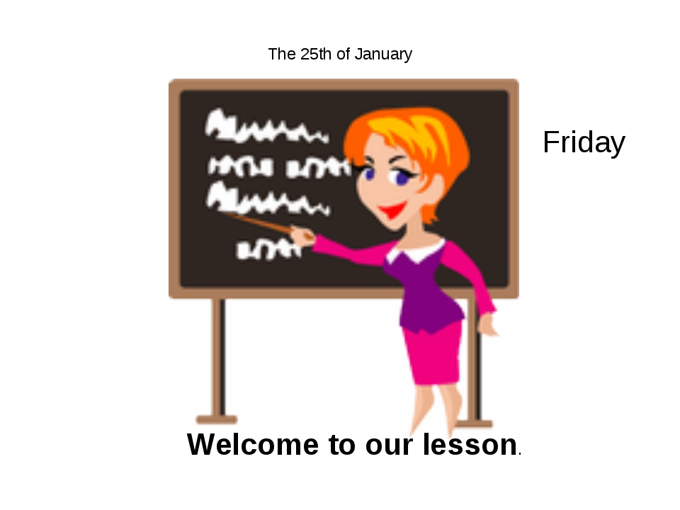 The 25th of January Friday Welcome to our lesson.