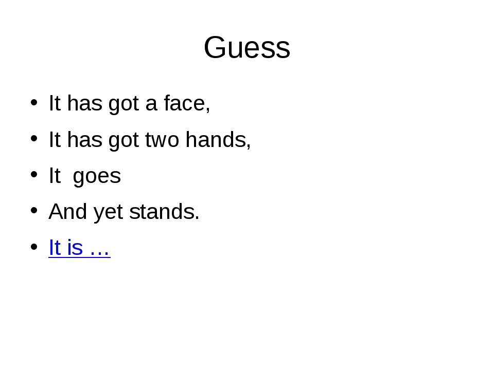 Guess It has got a face, It has got two hands, It goes And yet stands. It is …