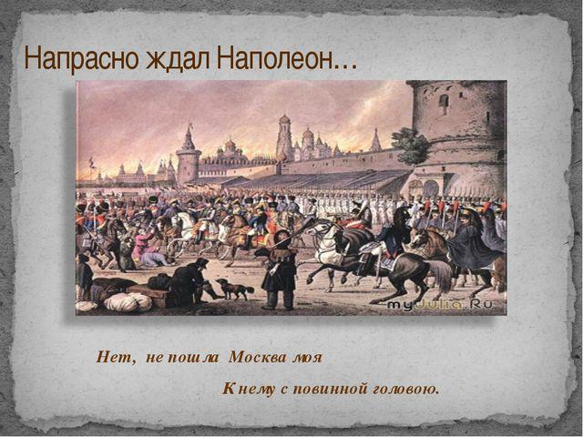 Напрасно ждал Наполеон… Нет, не пошла Москва моя К нему с повинной головою.