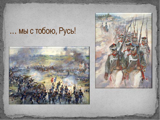 … мы с тобою, Русь!