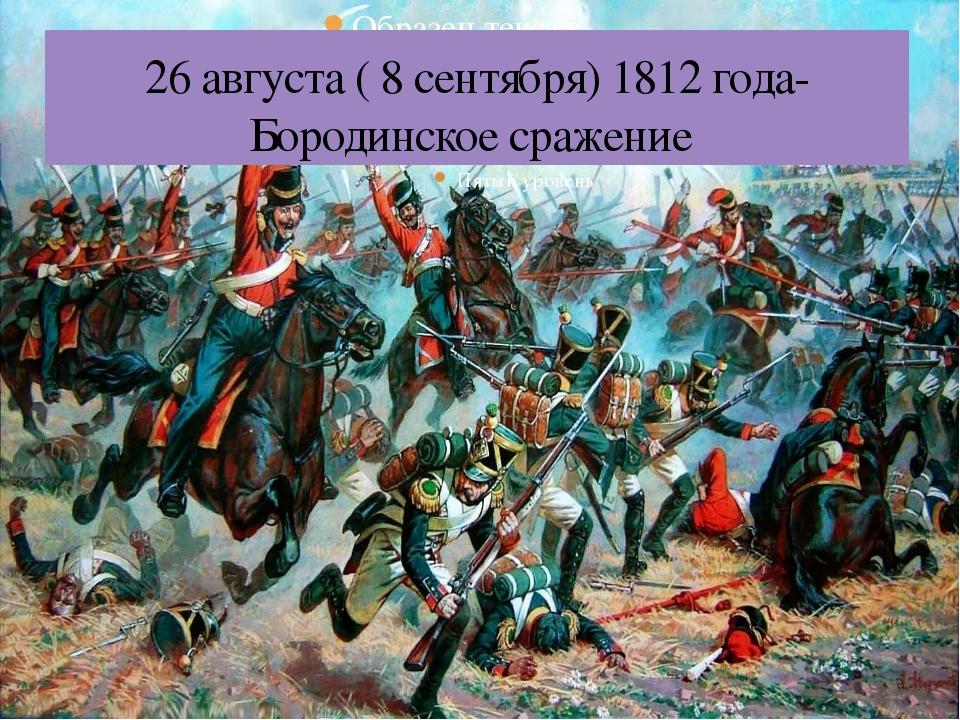 26 августа ( 8 сентября) 1812 года- Бородинское сражение