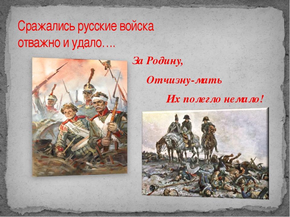 Сражались русские войска отважно и удало…. За Родину, Отчизну-мать Их полегло...