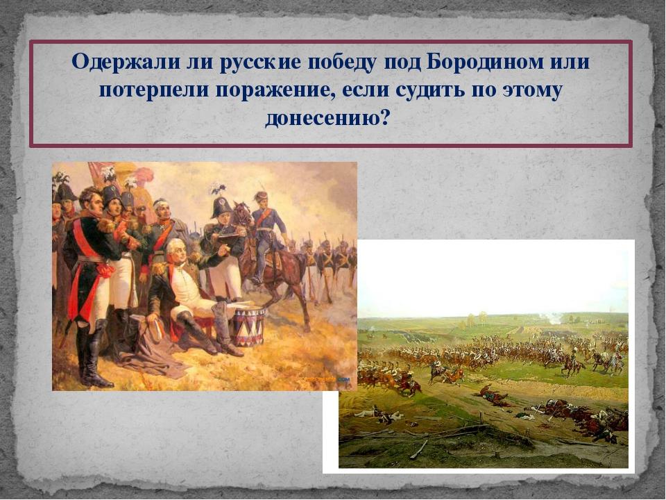 Одержали ли русские победу под Бородином или потерпели поражение, если судить...