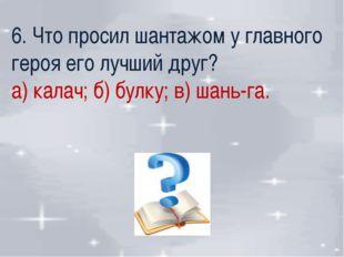 6. Что просил шантажом у главного героя его лучший друг? а) калач; б) булку;