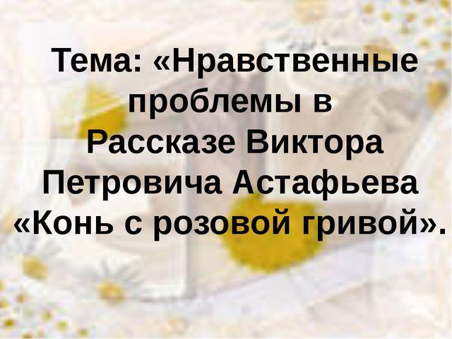 Тема: «Нравственные проблемы в Рассказе Виктора Петровича Астафьева «Конь с...
