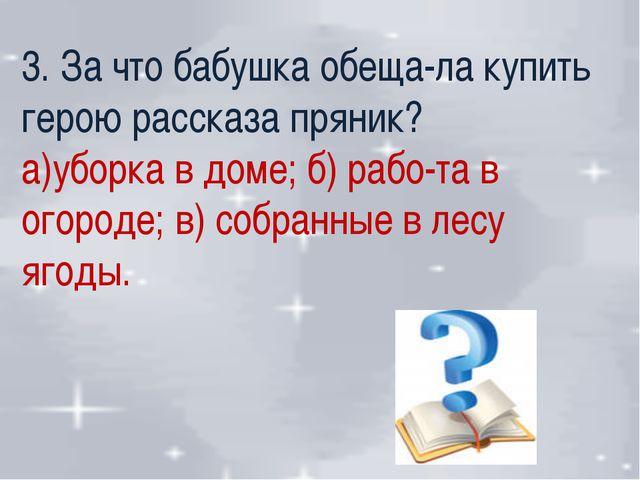 3. За что бабушка обеща-ла купить герою рассказа пряник? а)уборка в доме; б)...