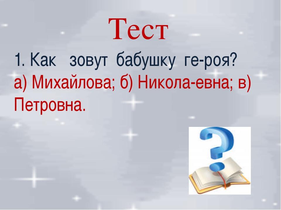 Тест 1. Как зовут бабушку ге-роя? а) Михайлова; б) Никола-евна; в) Петровна.
