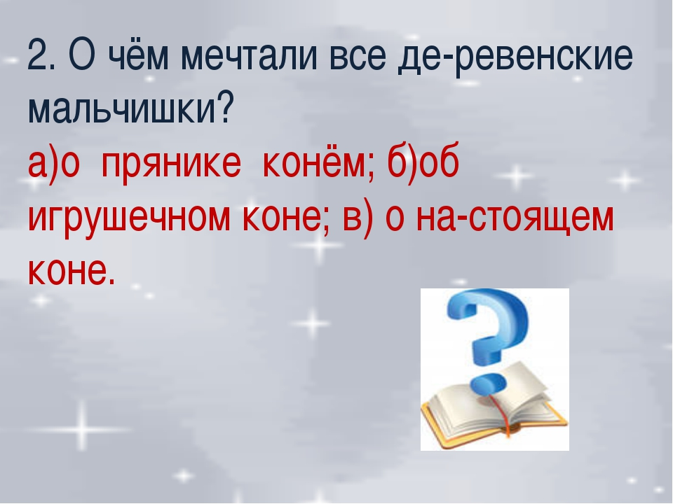 2. О чём мечтали все де-ревенские мальчишки? а)о прянике конём; б)об игрушечн...