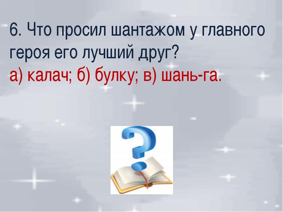6. Что просил шантажом у главного героя его лучший друг? а) калач; б) булку;...
