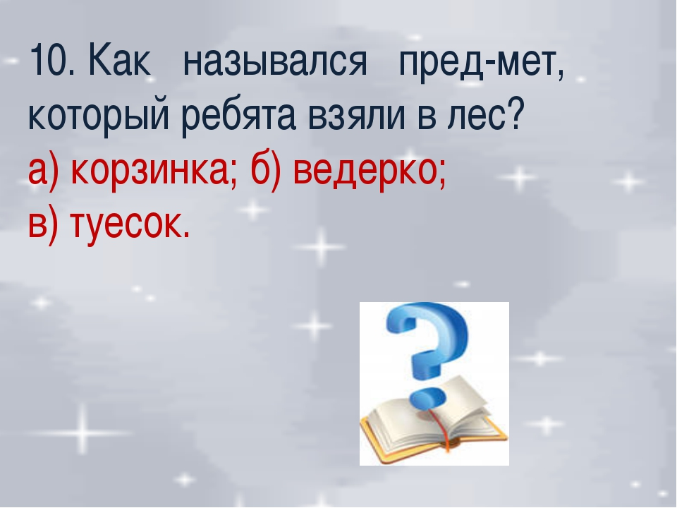 10. Как назывался пред-мет, который ребята взяли в лес? а) корзинка; б) ведер...