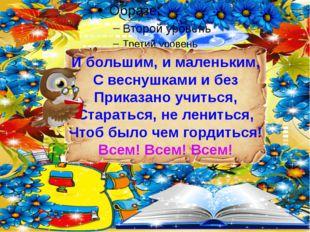И большим, и маленьким, С веснушками и без Приказано учиться, Стараться, не л