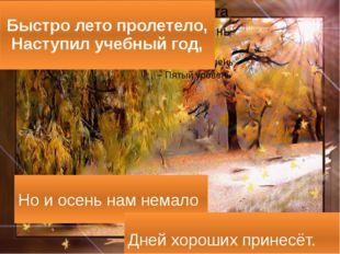 Быстро лето пролетело, Наступил учебный год, Но и осень нам немало Дней хорош
