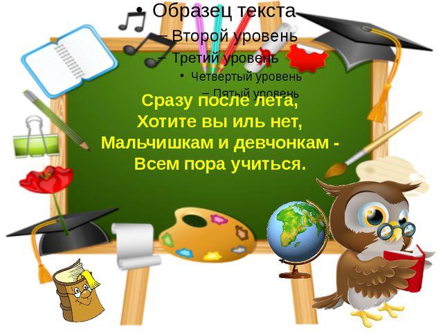Сразу после лета, Хотите вы иль нет, Мальчишкам и девчонкам - Всем пора учить...