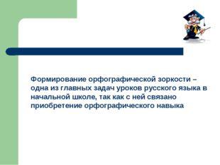 Формирование орфографической зоркости – одна из главных задач уроков русского