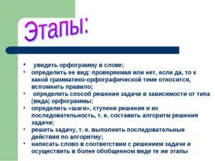 увидеть орфограмму в слове; определить ее вид: проверяемая или нет, если да,