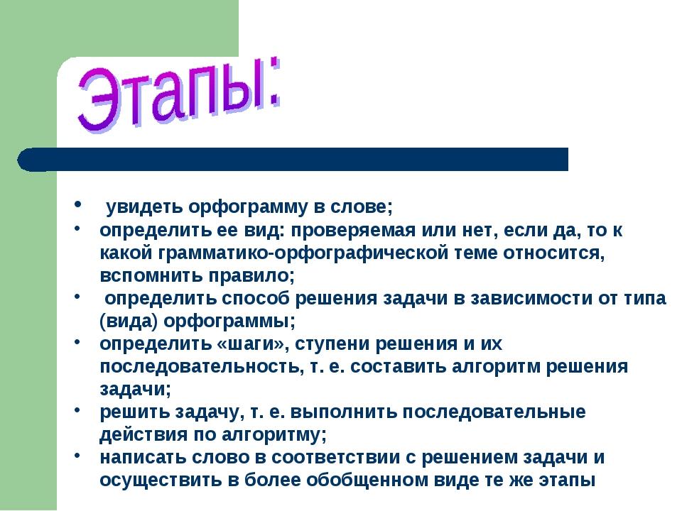увидеть орфограмму в слове; определить ее вид: проверяемая или нет, если да,...