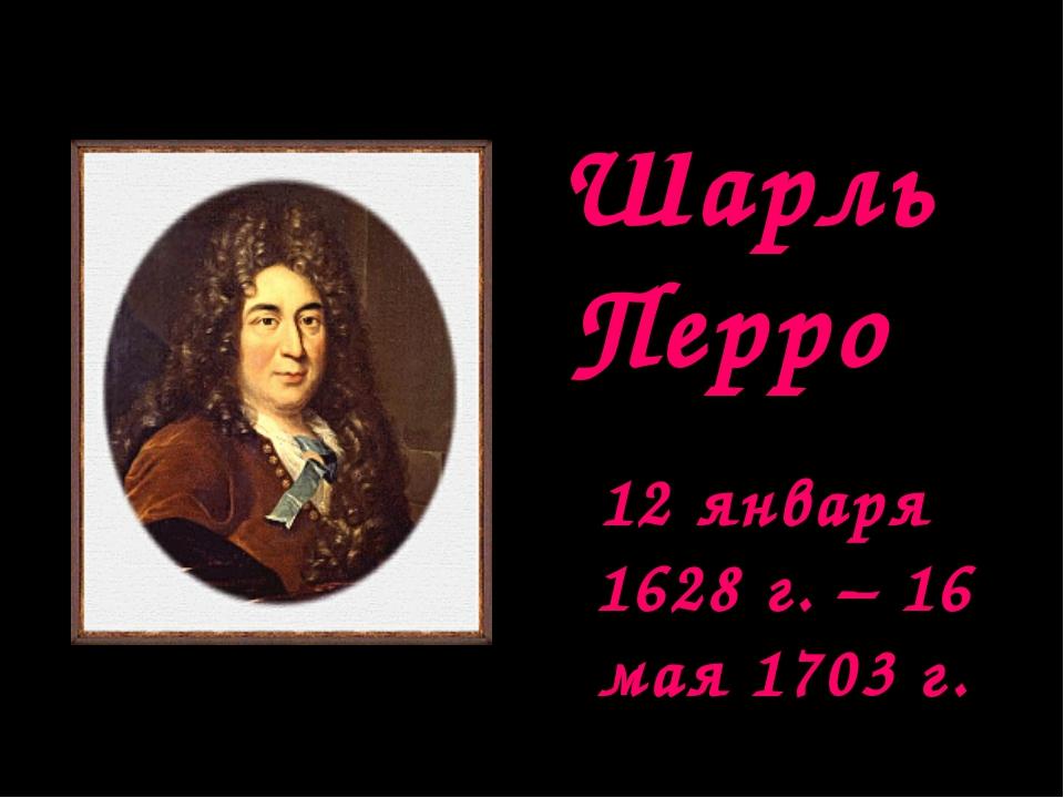Шарль Перро 12 января 1628 г. – 16 мая 1703 г.