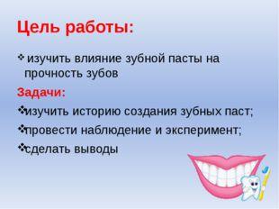 Цель работы: изучить влияние зубной пасты на прочность зубов Задачи: изучить
