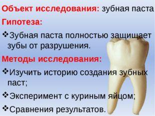 Объект исследования: зубная паста. Гипотеза: Зубная паста полностью защищает
