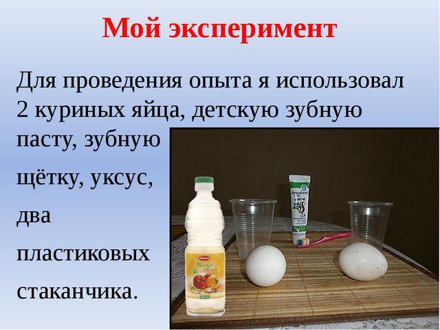 Мой эксперимент Для проведения опыта я использовал 2 куриных яйца, детскую зу...