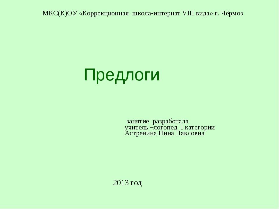 Предлоги МКС(К)ОУ «Коррекционная школа-интернат VIII вида» г. Чёрмоз 2013 г...