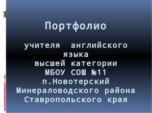Портфолио учителя английского языка высшей категории МБОУ СОШ №11 п.Новотерск