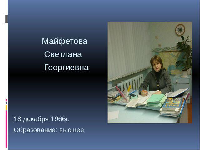 Майфетова Светлана Георгиевна 18 декабря 1966г. Образование: высшее