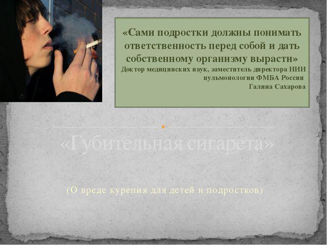 (О вреде курения для детей и подростков) «Сами подростки должны понимать отве...
