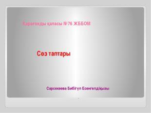 Сөз таптары Қарағанды қаласы №76 ЖББОМ . Сарсекеева Бибігүл Есенгелдіқызы
