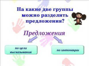 Предложения На какие две группы можно разделить предложения? по цели высказыв