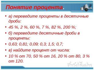 Понятие процента. а) переведите проценты в десятичные дроби: 45%, 2%, 60%,