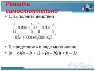 Решить самостоятельно 1. выполнить действия 2. представить в виде многочлена