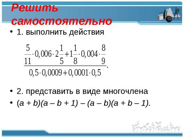 Решить самостоятельно 1. выполнить действия 2. представить в виде многочлена...