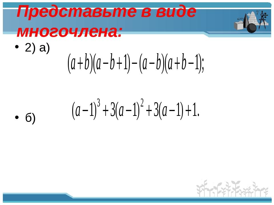 Представьте в виде многочлена: 2) а) б)