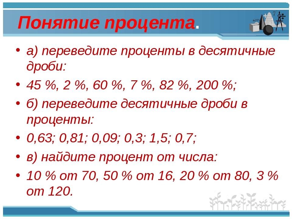 Понятие процента. а) переведите проценты в десятичные дроби: 45%, 2%, 60%,...