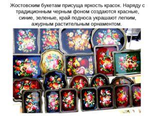 Жостовским букетам присуща яркость красок. Наряду с традиционным черным фоном