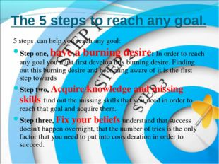 The 5 steps to reach any goal. 5 steps can help you reach any goal: Step one