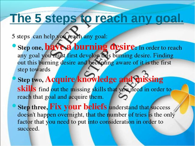 The 5 steps to reach any goal. 5 steps can help you reach any goal: Step one...