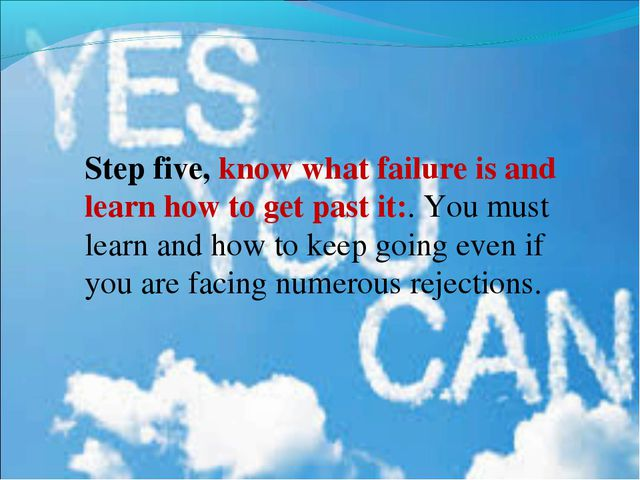 Step five, know what failure is and learn how to get past it:. You must lear...