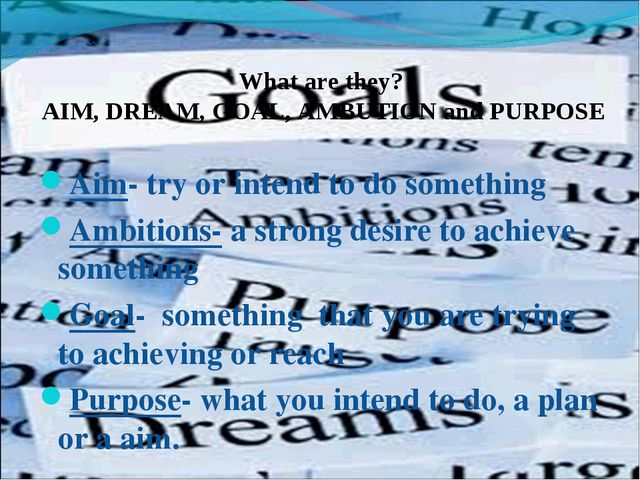 What are they? AIM, DREAM, GOAL, AMBUTION and PURPOSE Aim- try or intend to...