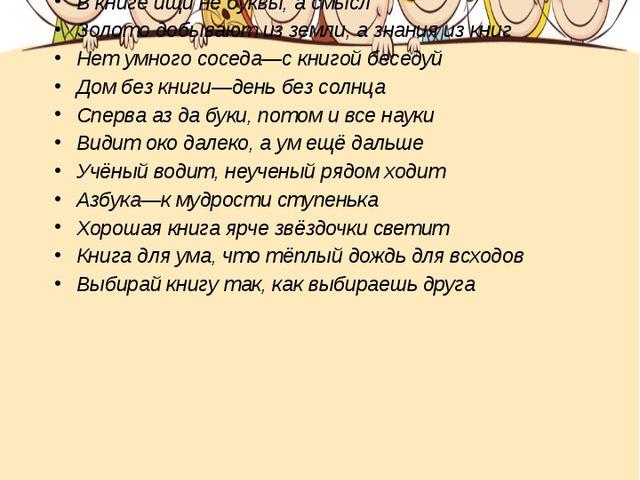 Пословицы о книге  В книге ищи не буквы, а смысл Золото добывают из земли, а...